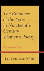 The Romance of the Lyric in Nineteenth-Century Women's Poetry - Experiments in Form ebook by Lee Christine O'Brien
