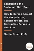Conquering the Sociopath Next Door - How to Defend Against the Manipulative, Conscienceless, and Destructive Person in Your Life ebook by Martha Stout, Ph.D.