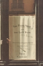 The Piano Shop on the Left Bank - Discovering a Forgotten Passion in a Paris Atelier ebook by Thad Carhart