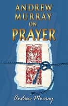 Andrew Murray On Prayer ebook by Andrew Murray