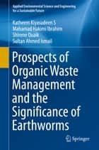 Prospects of Organic Waste Management and the Significance of Earthworms ebook by Katheem Kiyasudeen S,Mahamad Hakimi Ibrahim,Shlrene Quaik,Sultan Ahmed Ismail