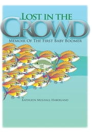 Lost in the Crowd - Memoir of the First Baby Boomer ebook by Kathleen Mulhall Haberland