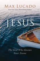 Jesus - The God Who Knows Your Name ebook by Max Lucado