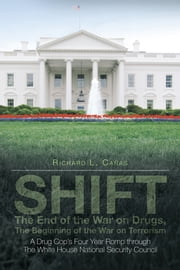SHIFT - The End of the War on Drugs, The Beginning of the War on Terrorism - A Drug Cop's Four Year Romp through The White House National Security Council ebook by Richard L. Cañas