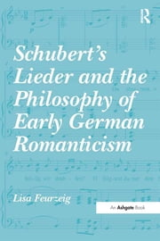Schubert's Lieder and the Philosophy of Early German Romanticism ebook by Lisa Feurzeig