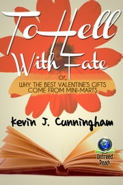 To Hell with Fate: Or, Why the Best Valentine's Gifts Come From Mini-Marts ebook by Kevin J. Cunningham