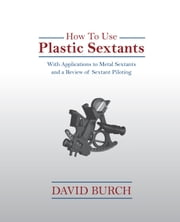 How To Use Plastic Sextants - With Applications to Metal Sextants and a Review of Sextant Piloting ebook by Burch, David