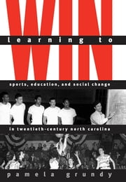 Learning to Win - Sports, Education, and Social Change in Twentieth-Century North Carolina ebook by Pamela Grundy