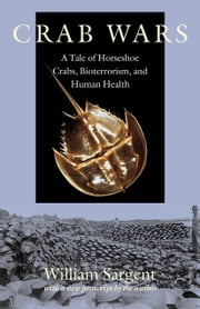 Crab Wars - A Tale of Horseshoe Crabs, Bioterrorism, and Human Health ebook by William Sargent
