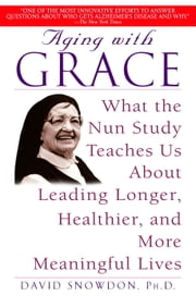 Aging with Grace - What the Nun Study Teaches Us About Leading Longer, Healthier, and More Meaningful Lives ebook by David Snowdon