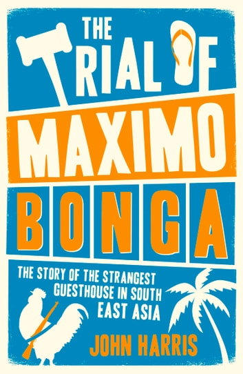 Trial of Maximo Bonga - The Story of the Strangest Guesthouse in South East Asia ebook by John Harris