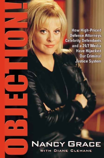 Objection! - How High-Priced Defense Attorneys, Celebrity Defendants, and a 24/7 Media Have Hijacked Our Criminal Justice System ebook by Nancy Grace,Diane Clehane