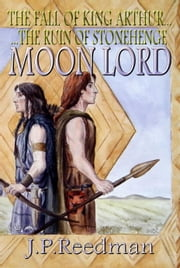 Moon Lord: The Fall of King Arthur - The Ruin of Stonehenge ebook by J.P. Reedman