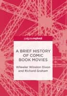 A Brief History of Comic Book Movies ebook by Richard Graham, Wheeler Winston Dixon