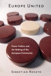 Europe United - Power Politics and the Making of the European Community ebook by Sebastian Rosato