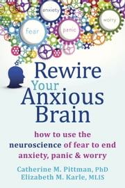 Rewire Your Anxious Brain - How to Use the Neuroscience of Fear to End Anxiety, Panic, and Worry ebook by Catherine M Pittman, PhD,Elizabeth M Karle, MLIS