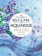 The Little Book of Self-Care for Aquarius - Simple Ways to Refresh and Restore—According to the Stars ebook by Constance Stellas