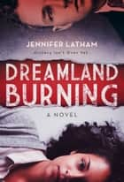 Dreamland Burning ebook by Jennifer Latham