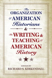 The Organization of American Historians and the Writing and Teaching of American History ebook by Richard S. Kirkendall