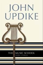 The Music School - Short Stories ebook by John Updike