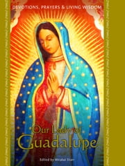 Our Lady of Guadalupe - Devotions, Prayers & Living Wisdom ebook by Mirabai Starr