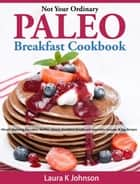 Not Your Ordinary Paleo Breakfast Cookbook: Mouth Watering Pancakes, Waffles, Donut, Breakfast Breads and Vegetable Sausage & Egg Recipes ebook by Laura K Johnson