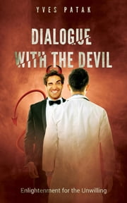 DIALOGUE WITH THE DEVIL - Enlightenment for the Unwilling eBook by Yves Patak