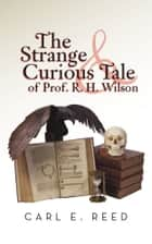 The Strange & Curious Tale of Prof. R. H. Wilson ebook by Carl E. Reed