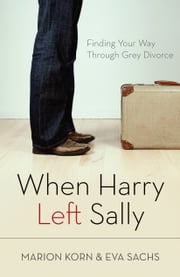 When Harry Left Sally - Finding Your Way Through Grey Divorce ebook by Marion Korn,Eva Sachs