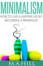 How to Live a Happier Life by Becoming a Minimalist ebook by M. A. Hill