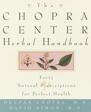 The Chopra Center Herbal Handbook - Forty Natural Prescriptions for Perfect Health ebook by David Simon, M.D.,Deepak Chopra, M.D.