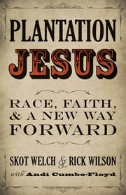 Plantation Jesus - Race, Faith, and a New Way Forward ebook by Skot Welch, Rick Wilson, Andi Cumbo-Floyd