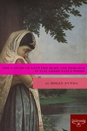 The Nature of Love for Home and Romance in Faiz Ahmed Faiz's Poems ebook by Holly Zynda