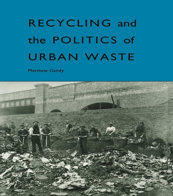 Recycling and the Politics of Urban Waste ebook by Matthew Gandy