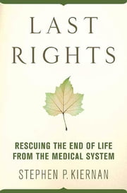 Last Rights - Rescuing the End of Life from the Medical System ebook by Stephen P. Kiernan