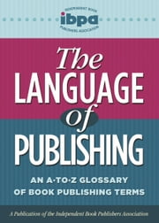 The Language of Publishing - An A-to-Z Glossary of Book Publishing Terms ebook by Independent Book Publishers Association