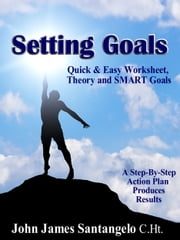 Setting Goals: Quick & Easy Worksheet, Theory and SMART Goals! ebook by John James Santangelo C.Ht.