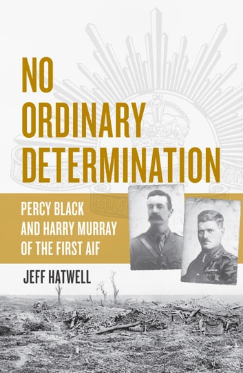 No Ordinary Determination - Percy Black and Harry Murray of the First AIF ebook by Jeff Hatwell