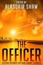 The Officer - Eleven science fiction short stories ebook by Alasdair C Shaw