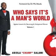 "Who Says It's A Man's World - Ageless Lessons For Becoming An Exceptional Woman ebook by Abiola ""Champ"" Salami"