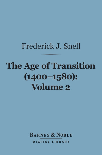 The Age of Transition (1400-1580), Volume 2 (Barnes & Noble Digital Library) - The Dramatists and Prose Writers ebook by Frederick John Snell