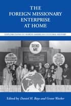 The Foreign Missionary Enterprise at Home - Explorations in North American Cultural History ebook by Daniel H Bays, Grant Wacker, Scott Flipse,...