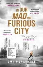 In Our Mad and Furious City - Longlisted for the Man Booker Prize 2018 ebook by Guy Gunaratne