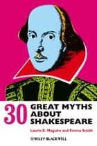 30 Great Myths about Shakespeare ebook by Laurie Maguire, Emma Smith