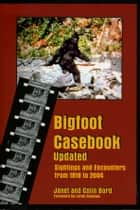 Bigfoot Casebook Updated: Sightings and Encounters from 1818 to 2004 ebook by Janet Bord