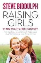 Raising Girls in the 21st Century - From babyhood to womanhood – helping your daughter to grow up wise, warm and strong ebook by Steve Biddulph