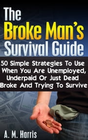 The Broke Man's Survival Guide: 50 Simple Strategies to Use When You Are Unemployed, Underpaid or Just Dead Broke and Trying to Survive ebook by A.M. Harris