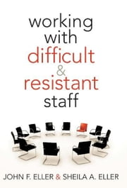 Working With Difficult and Resistant Staff ebook by John F. Eller,Sheila A. Eller