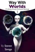 Way With Worlds Book 1: Crafting Great Fictional Settings - Way With Worlds, #1 ebook by Steven Savage