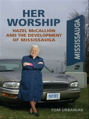 Her Worship - Hazel McCallion and the Development of Mississauga ebook by Tom Urbaniak